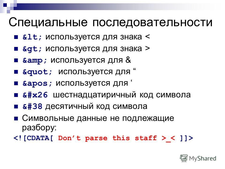 Специальные последовательности &lt; используется для знака < &gt; используется для знака > &amp; используется для & &quot; используется для &apos; используется для &#x26 шестнадцатиричный код символа &#38 десятичный код символа Символьные данные не п