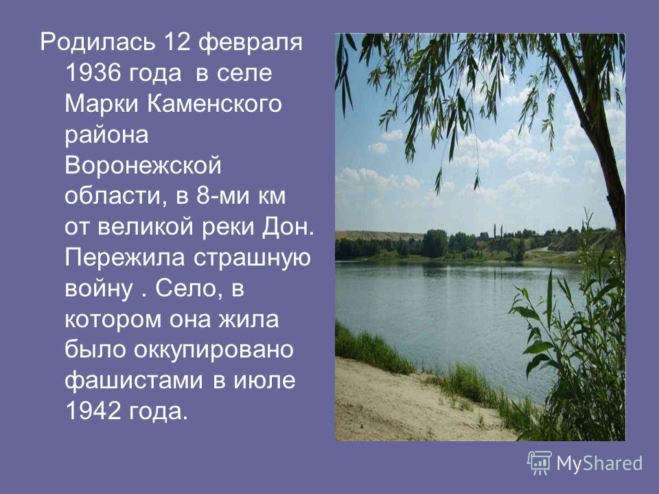 Родилась 12 февраля 1936 года в селе Марки Каменского района Воронежской области, в 8-ми км от великой реки Дон. Пережила страшную войну. Село, в котором она жила было оккупировано фашистами в июле 1942 года.