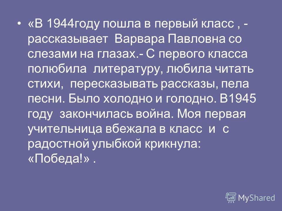 «В 1944 году пошла в первый класс, - рассказывает Варвара Павловна со слезами на глазах.- С первого класса полюбила литературу, любила читать стихи, пересказывать рассказы, пела песни. Было холодно и голодно. В1945 году закончилась война. Моя первая