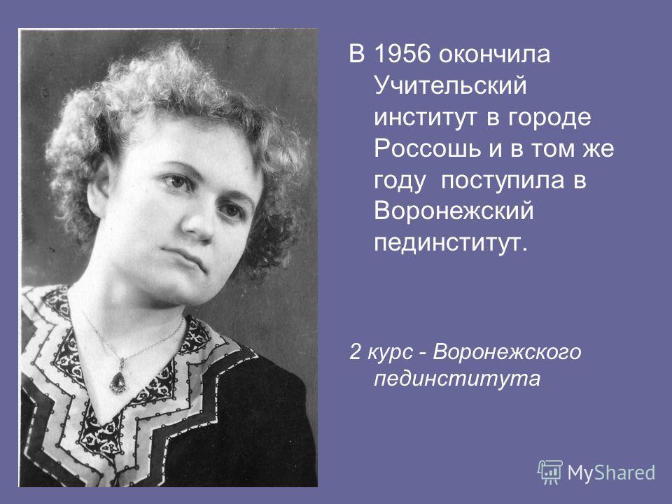 В 1956 окончила Учительский институт в городе Россошь и в том же году поступила в Воронежский пединститут. 2 курс - Воронежского пединститута