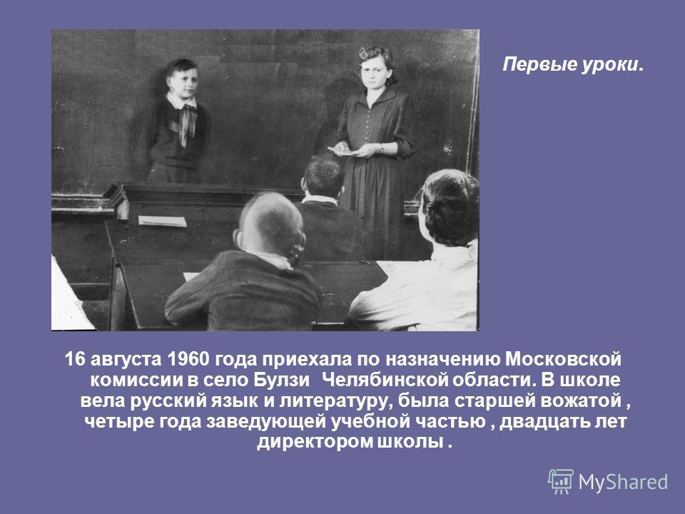 16 августа 1960 года приехала по назначению Московской комиссии в село Булзи Челябинской области. В школе вела русский язык и литературу, была старшей вожатой, четыре года заведующей учебной частью, двадцать лет директором школы. Первые уроки.