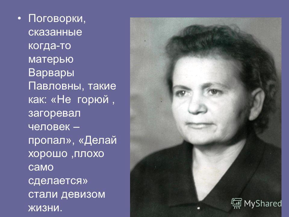 Поговорки, сказанные когда-то матерью Варвары Павловны, такие как: «Не горюй, загоревал человек – пропал», «Делай хорошо,плохо само сделается» стали девизом жизни.