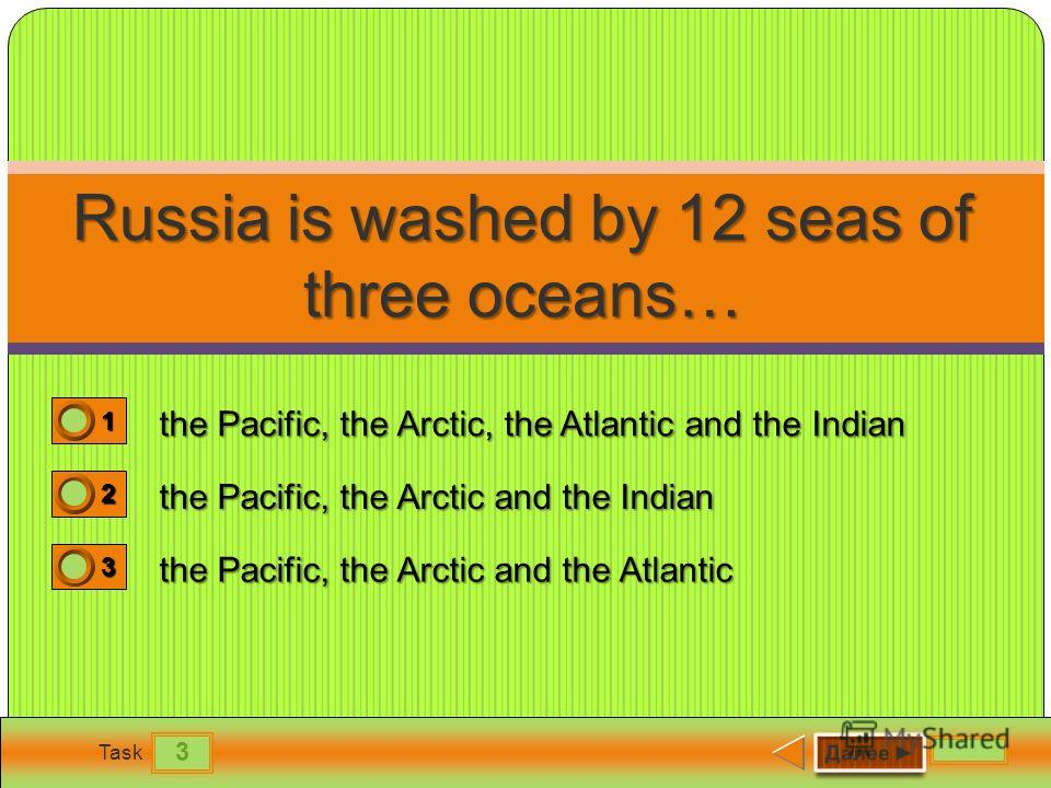 3 Task Russia is washed by 12 seas of three oceans… the Pacific, the Arctic, the Atlantic and the Indian the Pacific, the Arctic and the Indian the Pacific, the Arctic and the Atlantic 1 0 2 0 3 1