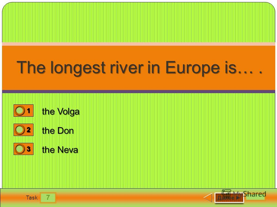 7 Task The longest river in Europe is…. the Volga the Don the Neva 1 1 2 0 3 0