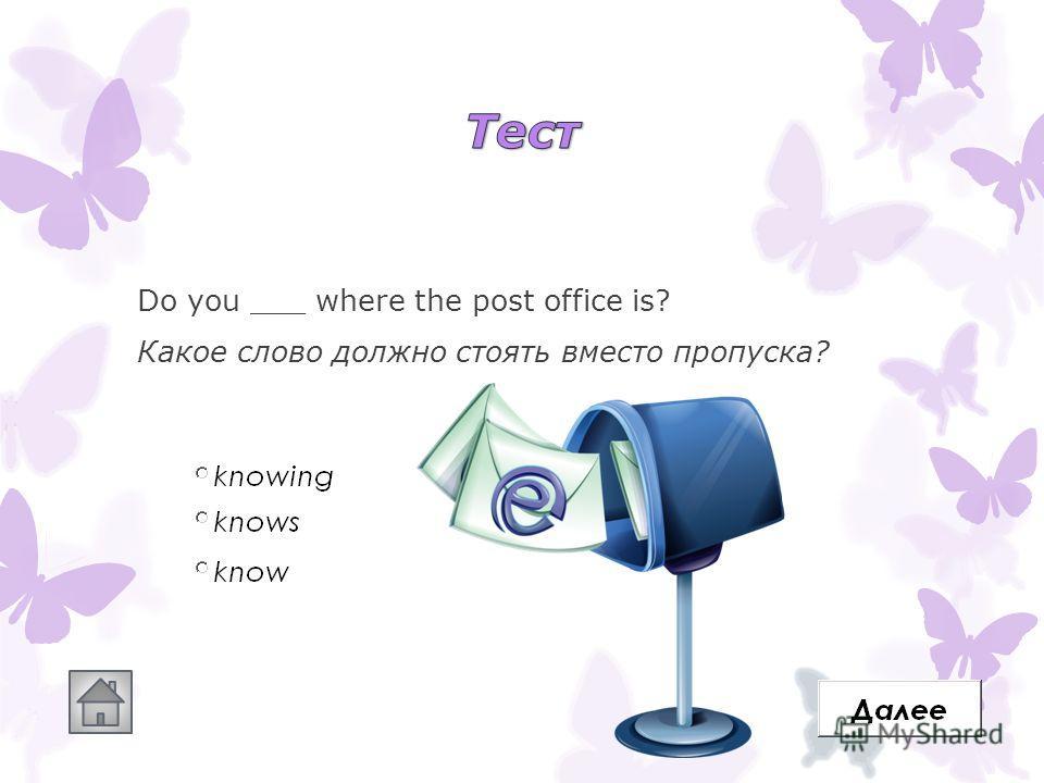 Do you ___ where the post office is? Какое слово должно стоять вместо пропуска?