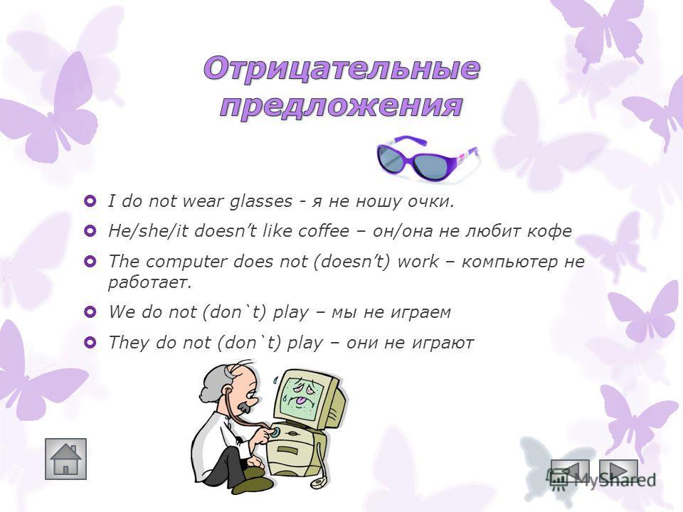 I do not wear glasses - я не ношу очки. He/she/it doesnt like coffee – он/она не любит кофе The computer does not (doesnt) work – компьютер не работает. We do not (don`t) play – мы не играем They do not (don`t) play – они не играют
