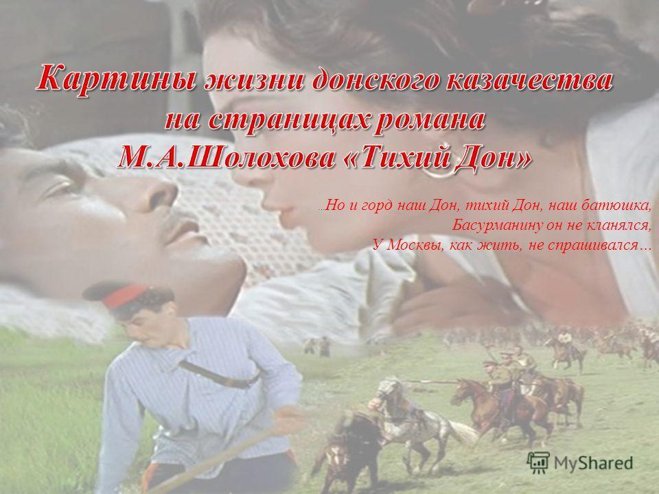 … Но и горд наш Дон, тихий Дон, наш батюшка, Басурманину он не кланялся, У Москвы, как жить, не спрашивался…