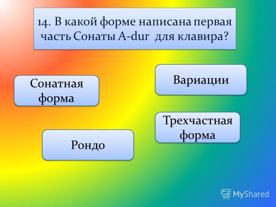 14. В какой форме написана первая часть Сонаты A-dur для клавира? Вариации Сонатная форма Рондо Трехчастная форма