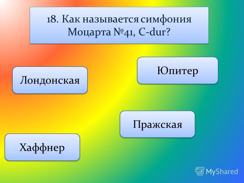 18. Как называется симфония Моцарта 41, C-dur? Юпитер Лондонская Пражская Хаффнер
