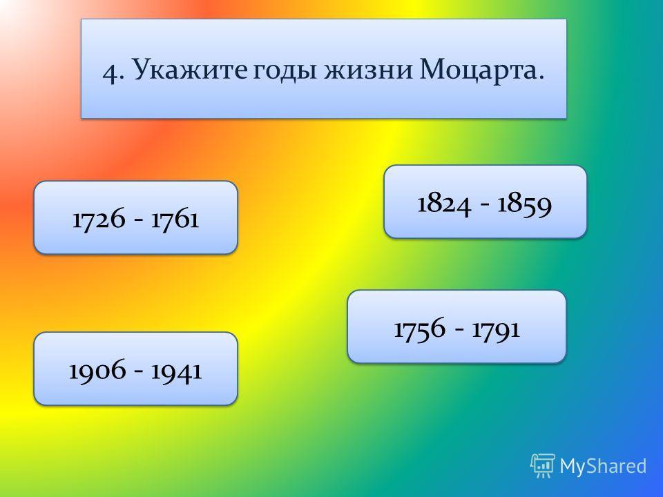 4. Укажите годы жизни Моцарта. 1756 - 1791 1726 - 1761 1906 - 1941 1824 - 1859