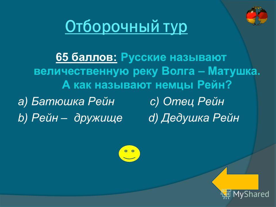 Отборочный тур 65 баллов: Русские называют величественную реку Волга – Матушка. А как называют немцы Рейн? а) Батюшка Рейн с) b) Рейн – дружище d) Дедушка Рейн Отец Рейн