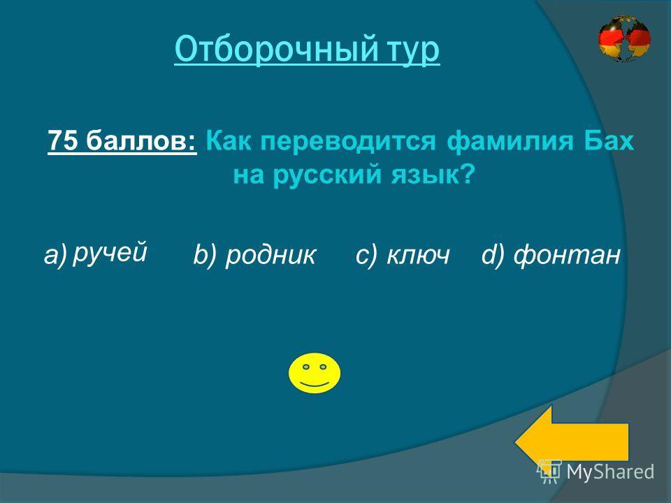 Отборочный тур 75 баллов: Как переводится фамилия Бах на русский язык? а) b) родник с) ключ d) фонтан ручей