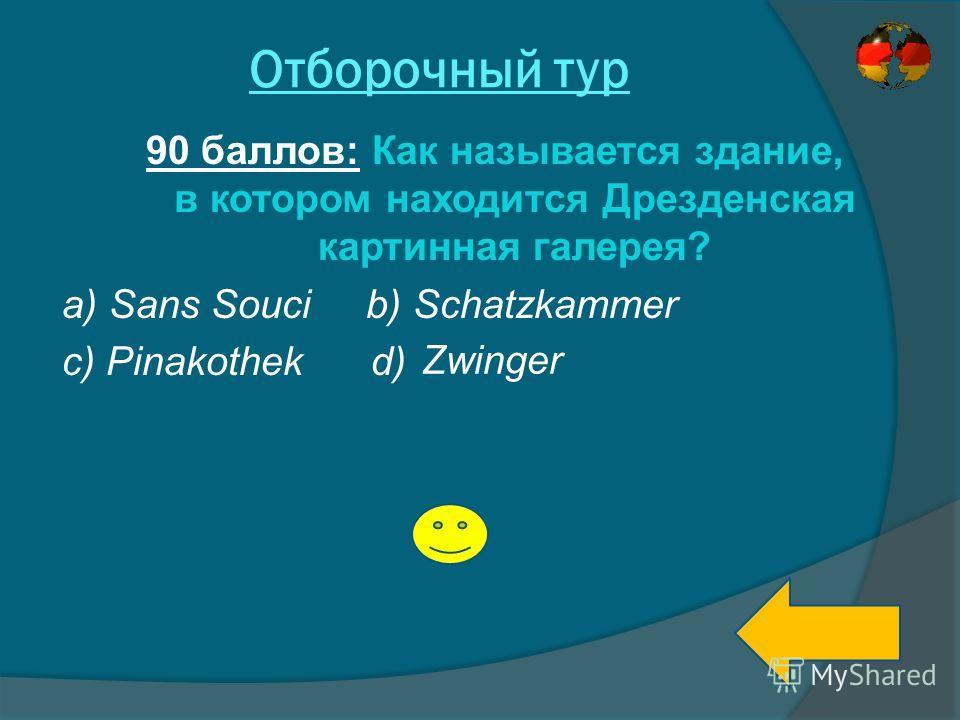 Отборочный тур 90 баллов: Как называется здание, в котором находится Дрезденская картинная галерея? a) Sans Souci b) Schatzkammer c) Pinakothek d) Zwinger