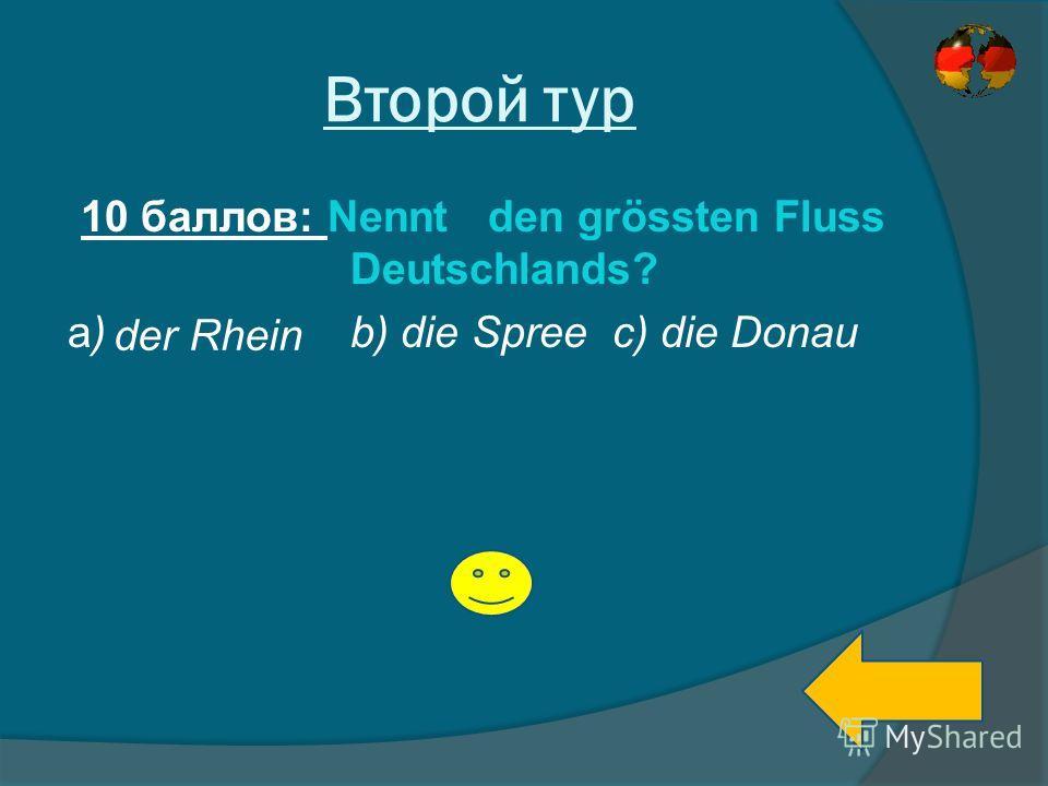 Второй тур 10 баллов: Nennt den grössten Fluss Deutschlands? a) b) die Spree c) die Donau der Rhein