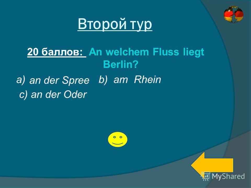 Второй тур 20 баллов: An welchem Fluss liegt Berlin? a) b) am Rhein c) an der Oder an der Spree