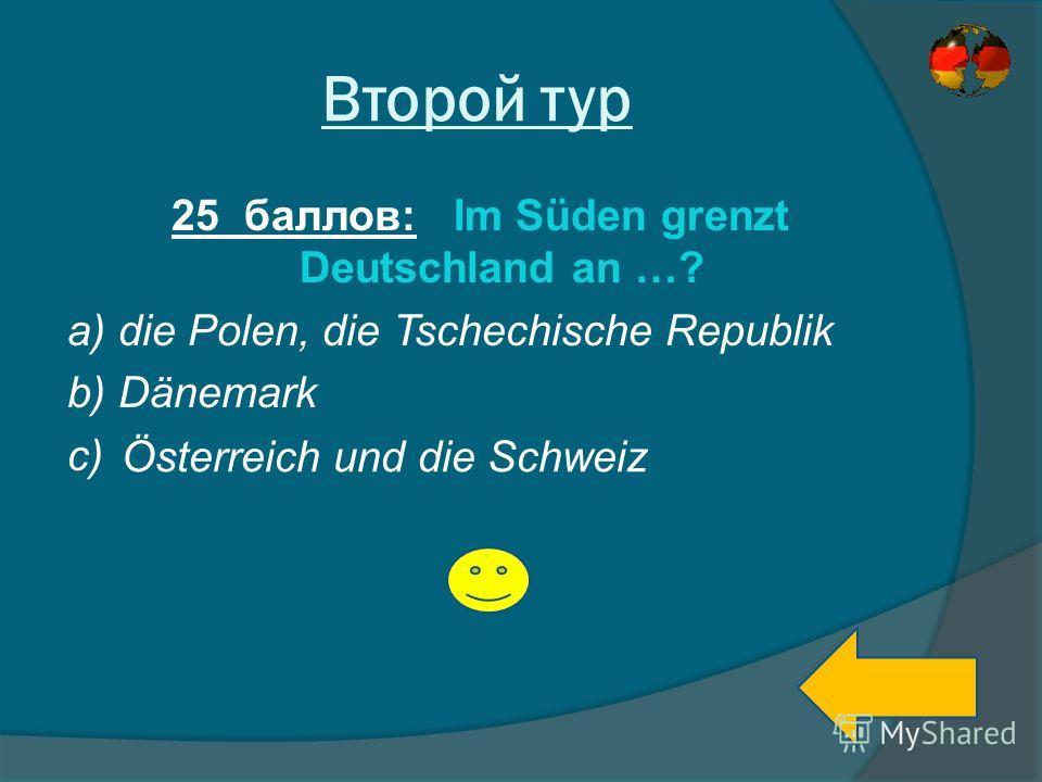 Второй тур 25 баллов: Im Süden grenzt Deutschland an …? a) die Polen, die Tschechische Republik b) Dänemark c) Österreich und die Schweiz