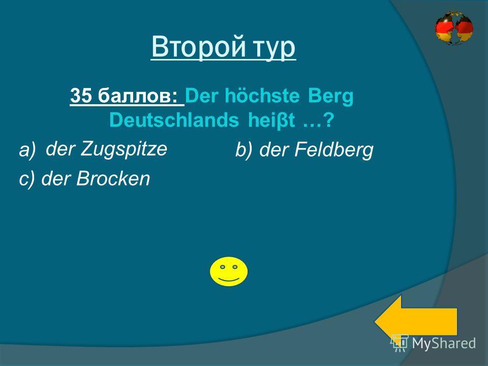 Второй тур 35 баллов: Der höchste Berg Deutschlands heiβt …? a) b) der Feldberg c) der Brocken der Zugspitze