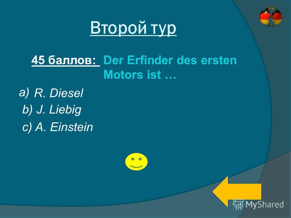Второй тур 45 баллов: Der Erfinder des ersten Motors ist … a) b) J. Liebig c) A. Einstein R. Diesel