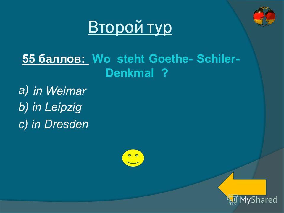 Второй тур 55 баллов: Wo steht Goethe- Schiler- Denkmal ? a) b) in Leipzig c) in Dresden in Weimar