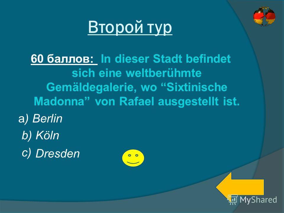 Второй тур 60 баллов: In dieser Stadt befindet sich eine weltberühmte Gemäldegalerie, wo Sixtinische Madonna von Rafael ausgestellt ist. a) Berlin b) Köln c) Dresden