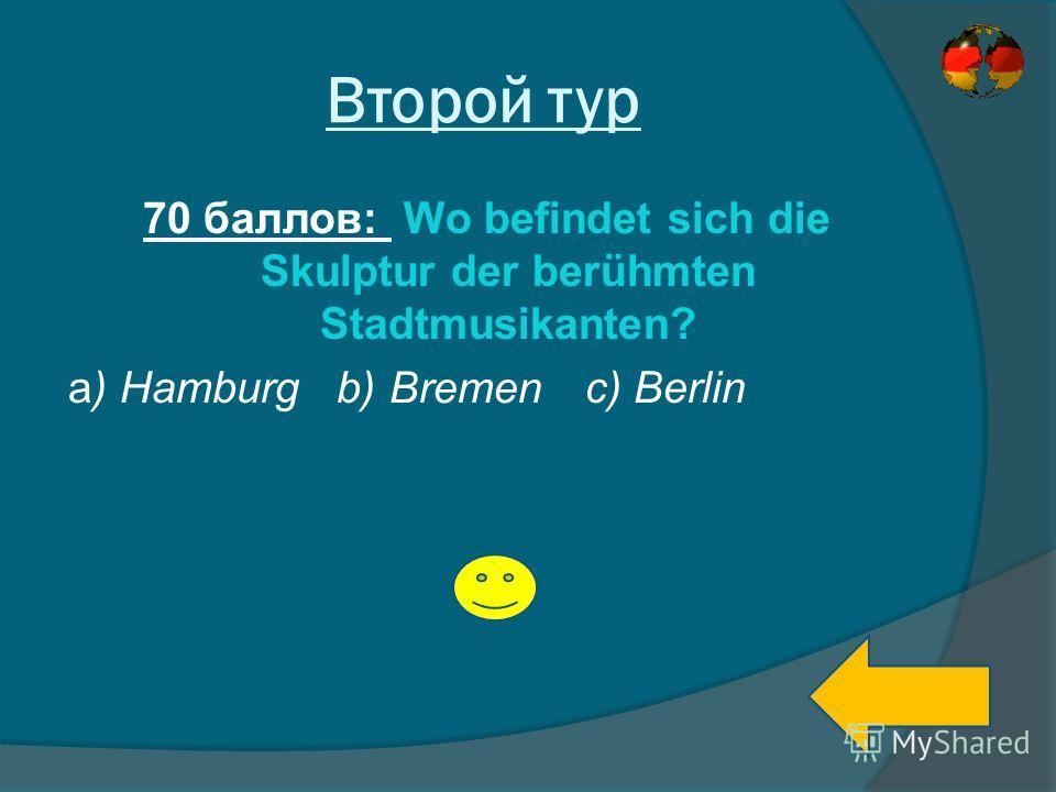 Второй тур 70 баллов: Wo befindet sich die Skulptur der berühmten Stadtmusikanten? a) Hamburg b) c) Berlin Bremen