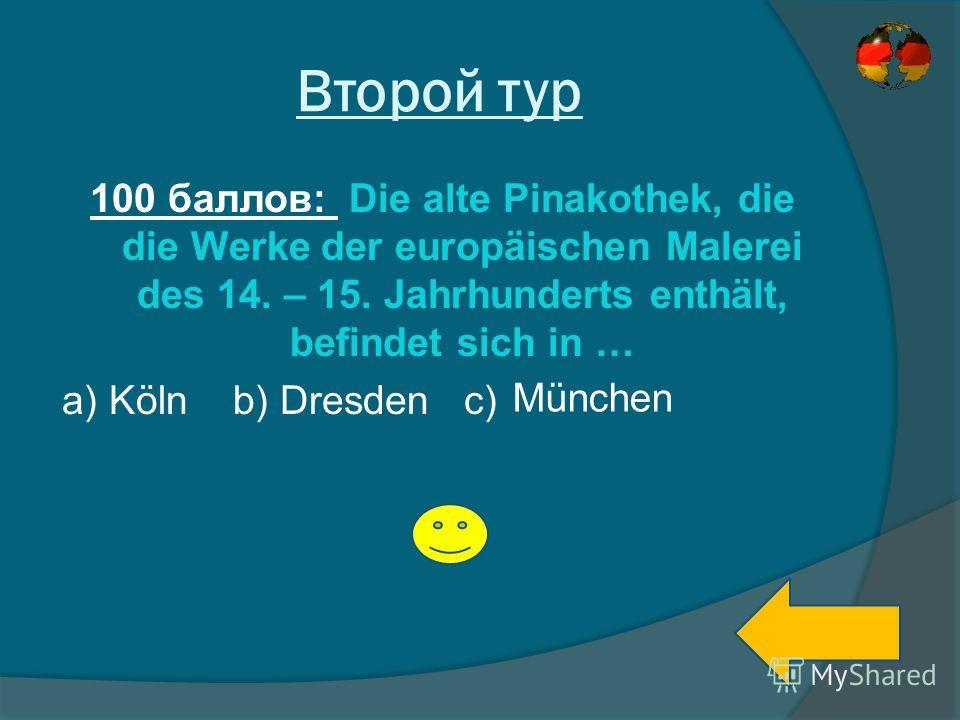 Второй тур 100 баллов: Die alte Pinakothek, die die Werke der europäischen Malerei des 14. – 15. Jahrhunderts enthält, befindet sich in … a) Köln b) Dresden c) München