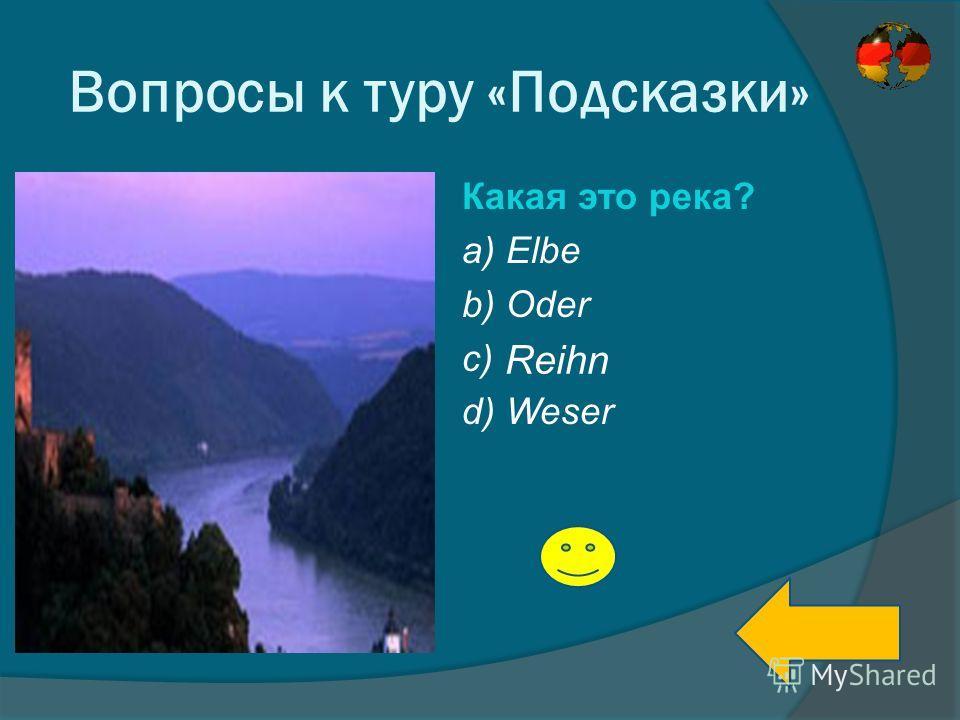Вопросы к туру «Подсказки» Какая это река? a) Elbe b) Oder c) d) Weser Reihn