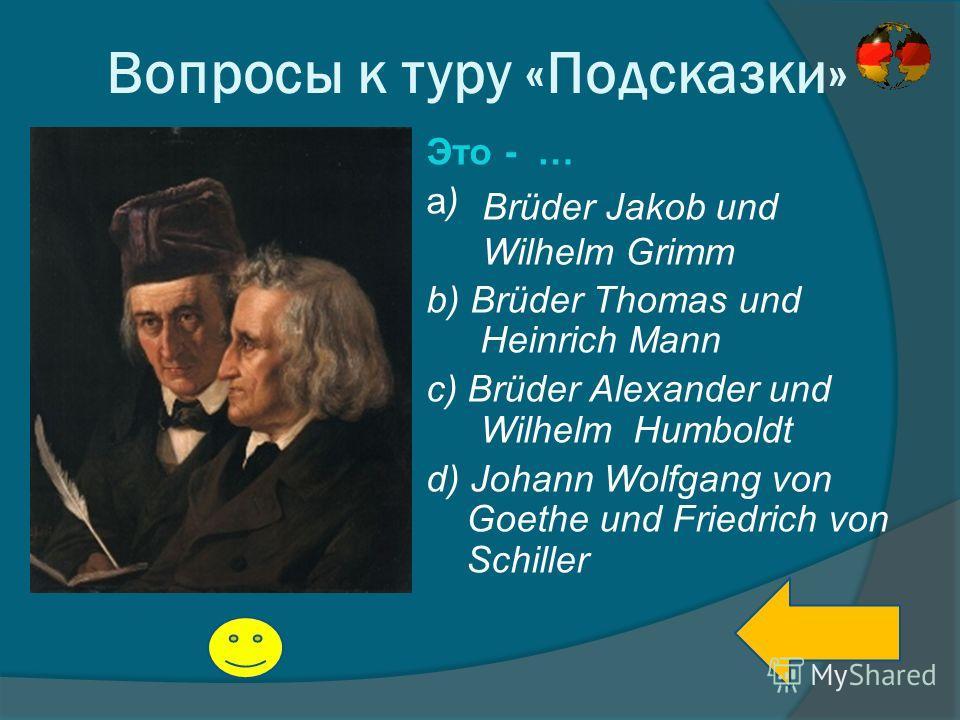 Вопросы к туру «Подсказки» Это - … a) b) Brüder Thomas und Heinrich Mann c) Brüder Alexander und Wilhelm Humboldt d) Johann Wolfgang von Goethe und Friedrich von Schiller Brüder Jakob und Wilhelm Grimm