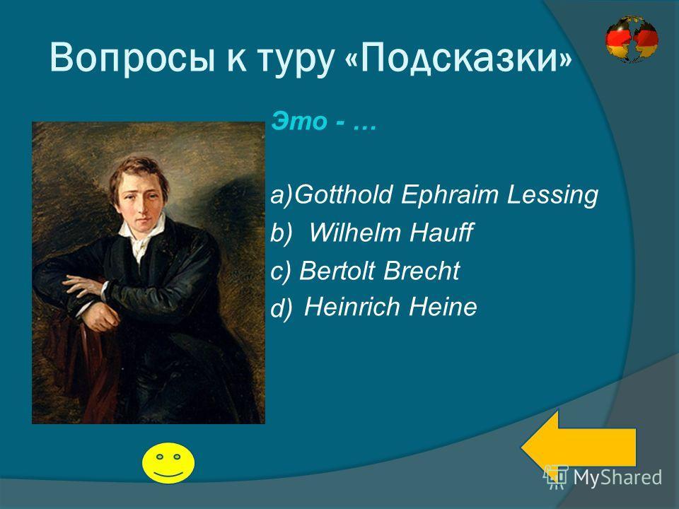 Вопросы к туру «Подсказки» Это - … a)Gotthold Ephraim Lessing b) Wilhelm Hauff c) Bertolt Brecht d) Heinrich Heine