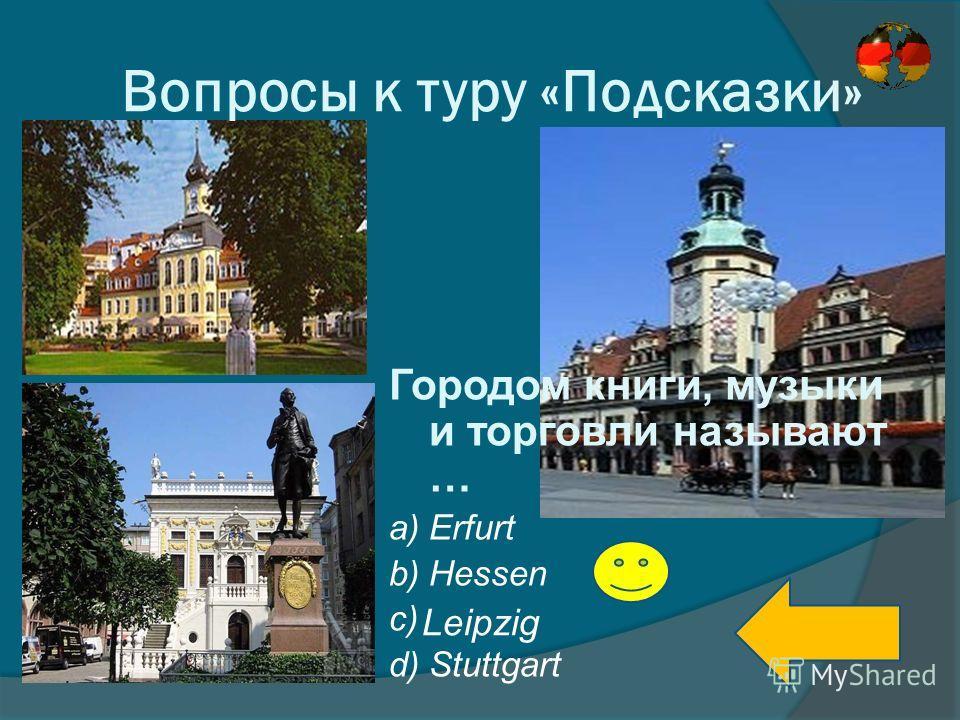 Вопросы к туру «Подсказки» Городом книги, музыки и торговли называют … a) Erfurt b) Hessen c) d) Stuttgart Leipzig