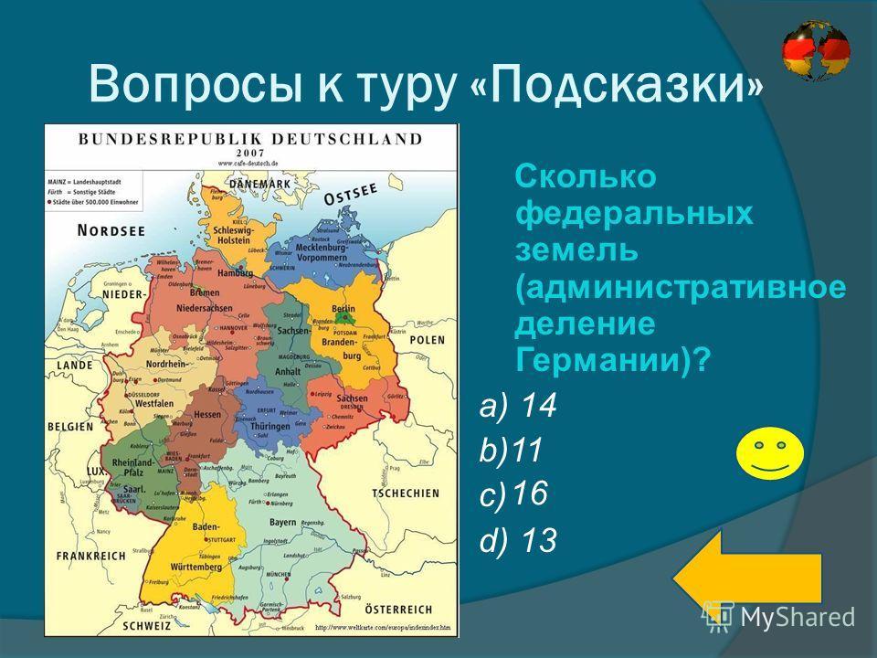 Вопросы к туру «Подсказки» Сколько федеральных земель (административное деление Германии)? a) 14 b)11 c) d) 13 16