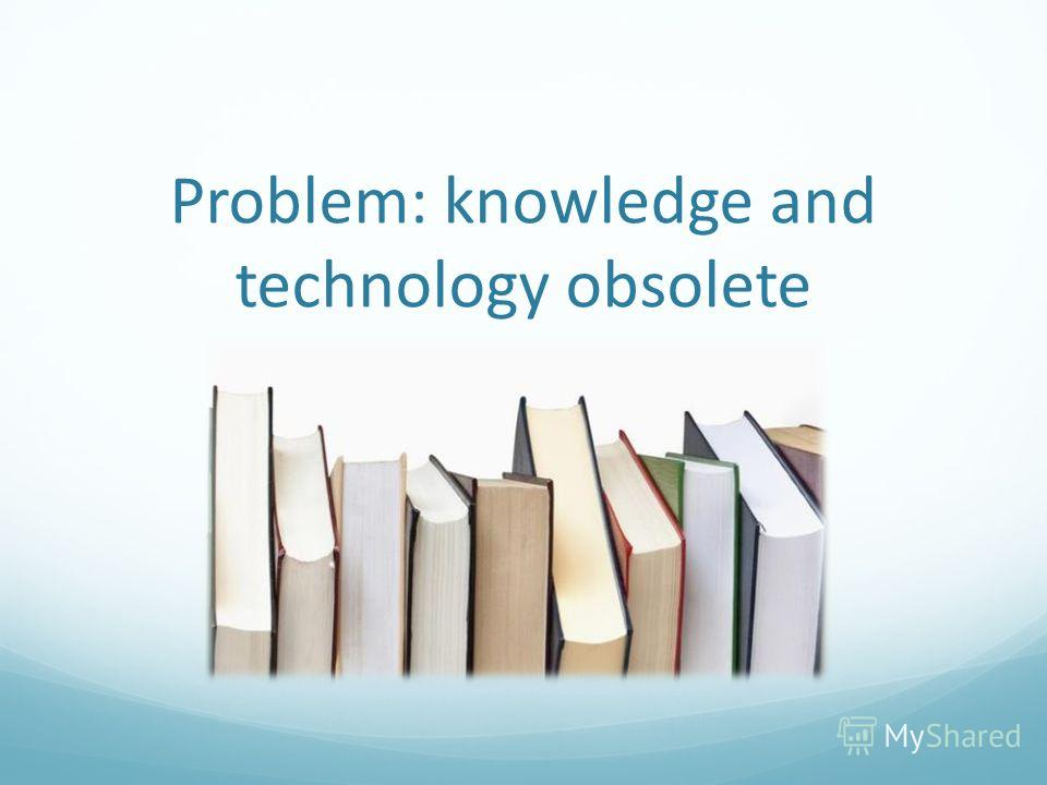 Problem: knowledge and technology obsolete