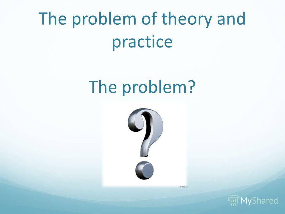 The problem of theory and practice The problem?