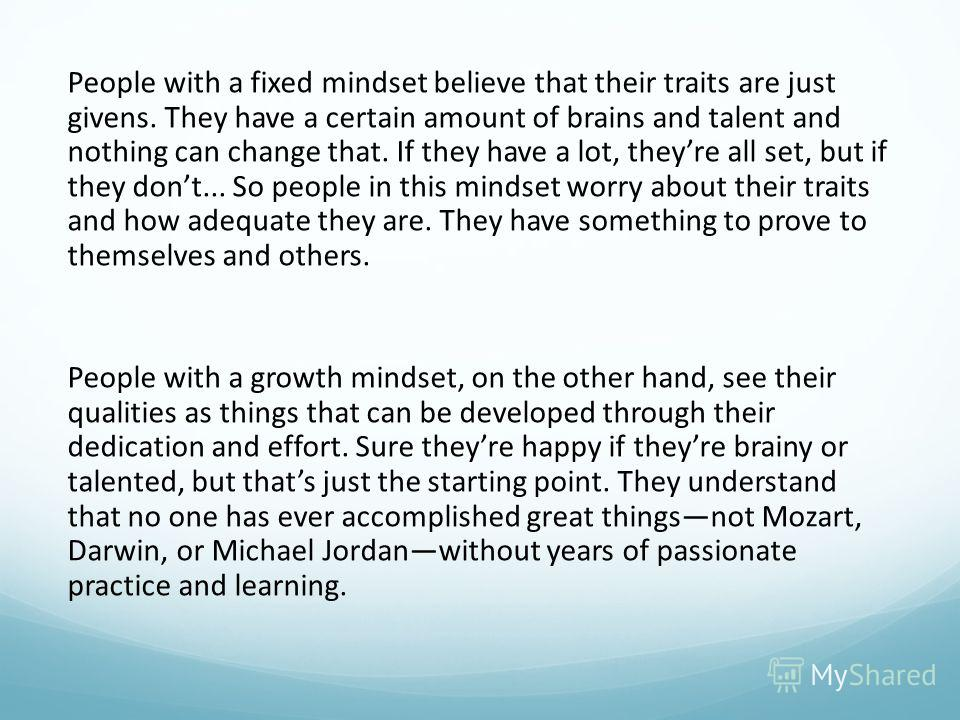 People with a fixed mindset believe that their traits are just givens. They have a certain amount of brains and talent and nothing can change that. If they have a lot, theyre all set, but if they dont... So people in this mindset worry about their tr