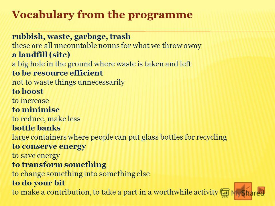 Vocabulary from the programme rubbish, waste, garbage, trash these are all uncountable nouns for what we throw away a landfill (site) a big hole in the ground where waste is taken and left to be resource efficient not to waste things unnecessarily to