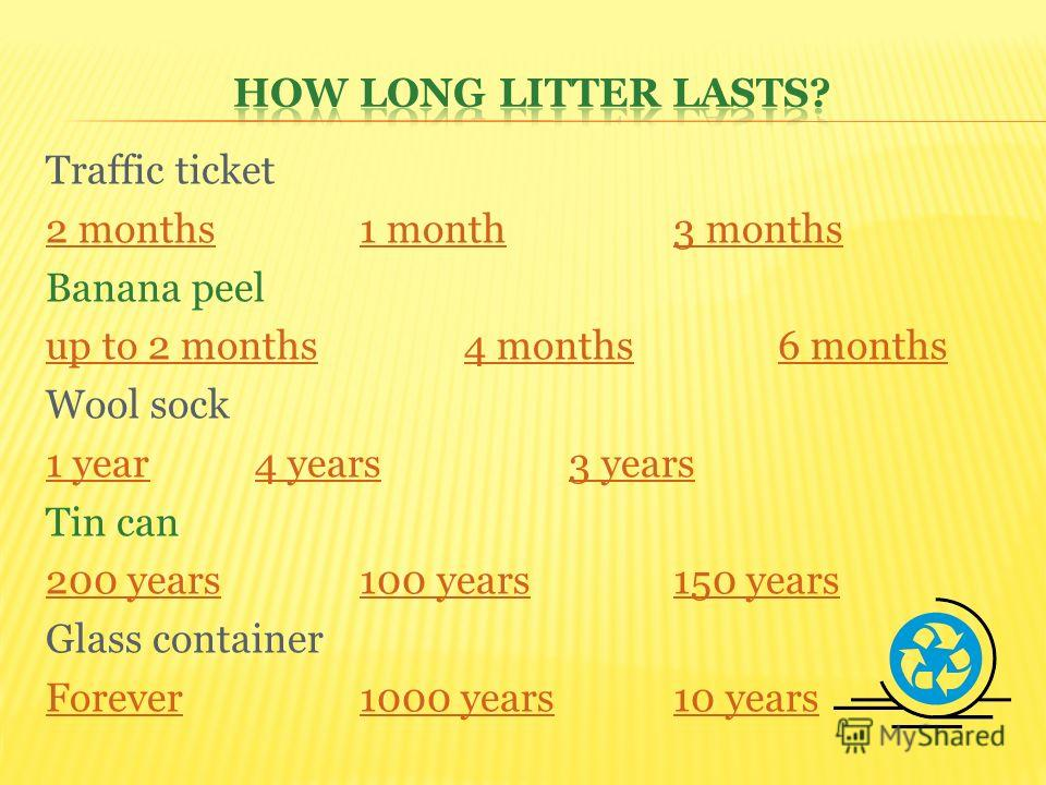 Traffic ticket 2 months1 month3 months Banana peel up to 2 months4 months6 months Wool sock 1 year4 years3 years Tin can 200 years100 years150 years Glass container Forever1000 years10 years