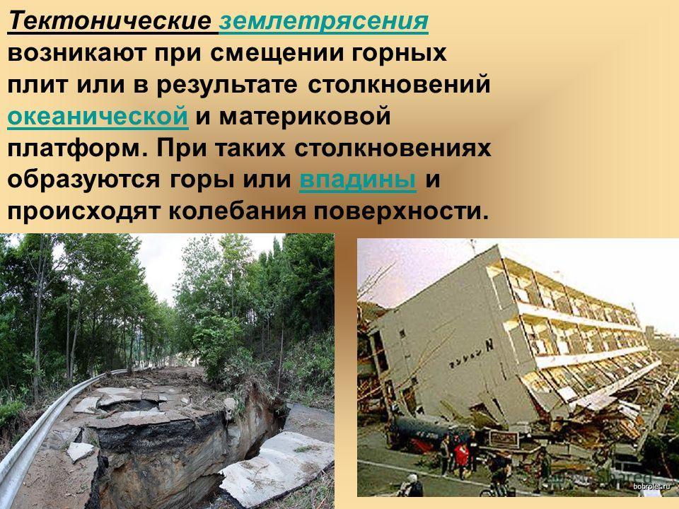 Тектонические землетрясения возникают при смещении горных плит или в результате столкновений океанической и материковой платформ. При таких столкновениях образуются горы или впадины и происходят колебания поверхности.землетрясения океаническойвпадины