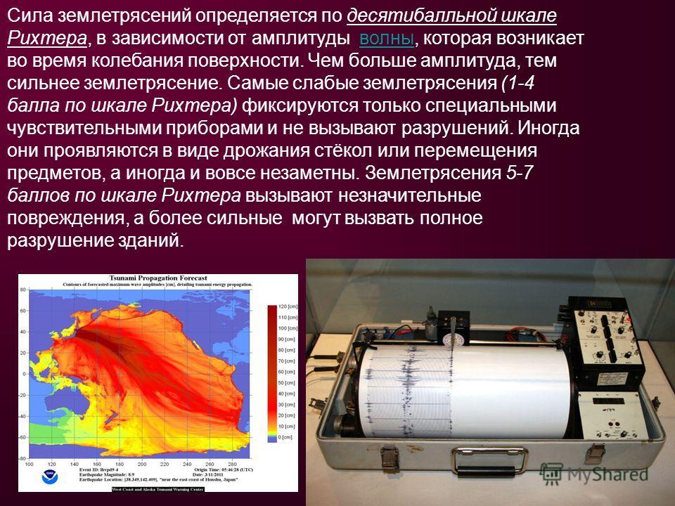 Сила землетрясений определяется по десятибалльной шкале Рихтера, в зависимости от амплитуды волны, которая возникает во время колебания поверхности. Чем больше амплитуда, тем сильнее землетрясение. Самые слабые землетрясения (1-4 балла по шкале Рихте
