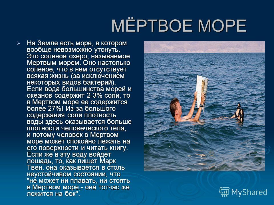 МЁРТВОЕ МОРЕ МЁРТВОЕ МОРЕ На Земле есть море, в котором вообще невозможно утонуть. Это соленое озеро, называемое Мертвым морем. Оно настолько соленое, что в нем отсутствует всякая жизнь (за исключением некоторых видов бактерий). Если вода большинства