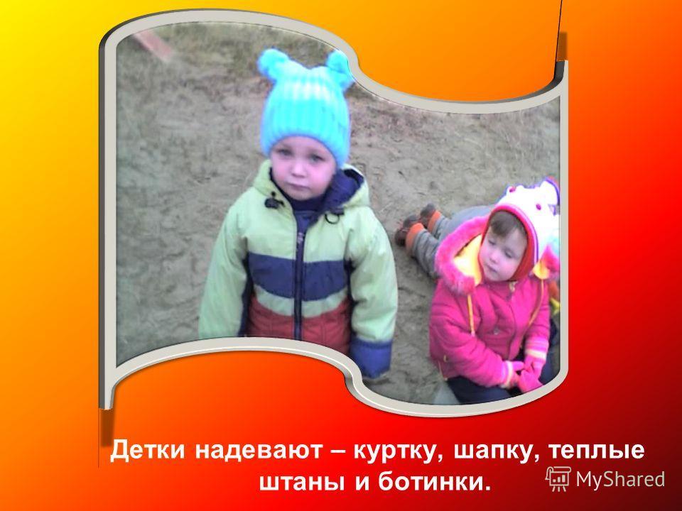 Детки надевают – куртку, шапку, теплые штаны и ботинки.