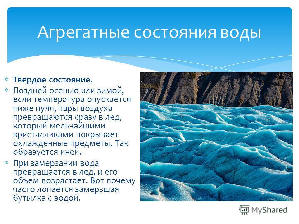 Твердое состояние. Поздней осенью или зимой, если температура опускается ниже нуля, пары воздуха превращаются сразу в лед, который мельчайшими кристалликами покрывает охлажденные предметы. Так образуется иней. При замерзании вода превращается в лед,