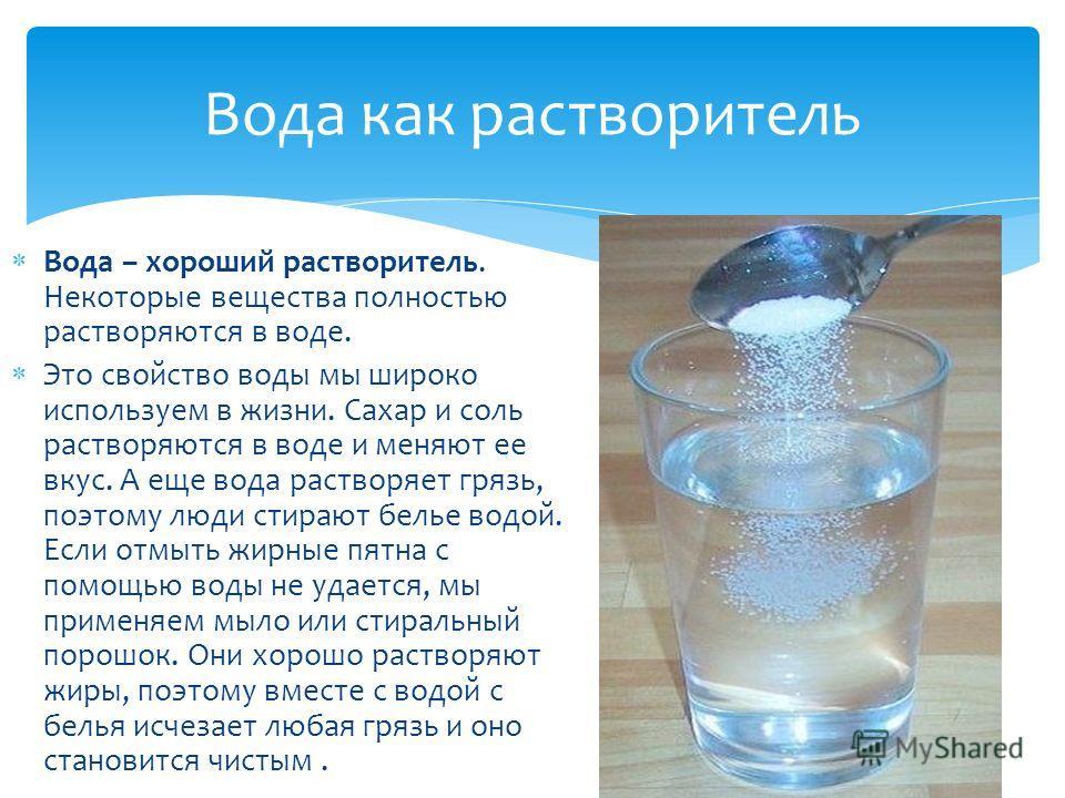 Вода – хороший растворитель. Некоторые вещества полностью растворяются в воде. Это свойство воды мы широко используем в жизни. Сахар и соль растворяются в воде и меняют ее вкус. А еще вода растворяет грязь, поэтому люди стирают белье водой. Если отмы