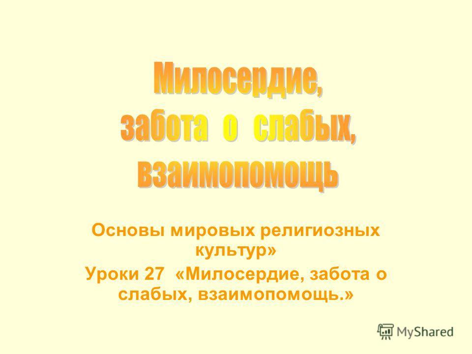 Основы мировых религиозных культур» Уроки 27 «Милосердие, забота о слабых, взаимопомощь.»