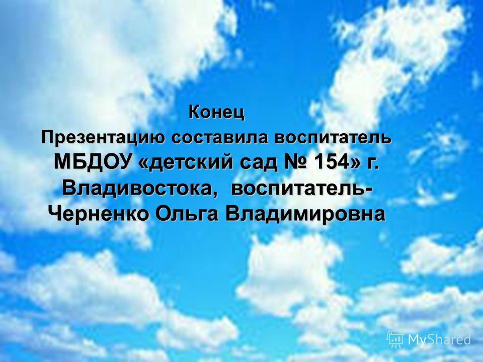Конец Презентацию составила воспитатель МБДОУ «детский сад 154» г. Владивостока, воспитатель- Черненко Ольга Владимировна