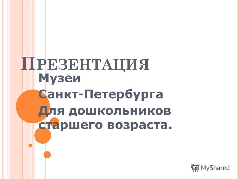П РЕЗЕНТАЦИЯ Музеи Санкт-Петербурга Для дошкольников старшего возраста.