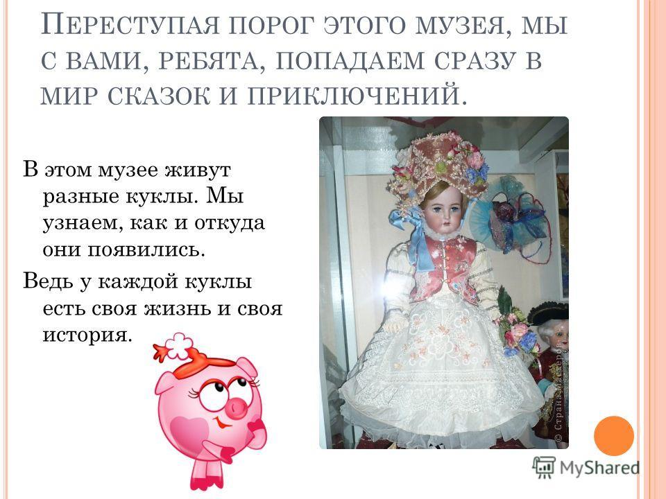 П ЕРЕСТУПАЯ ПОРОГ ЭТОГО МУЗЕЯ, МЫ С ВАМИ, РЕБЯТА, ПОПАДАЕМ СРАЗУ В МИР СКАЗОК И ПРИКЛЮЧЕНИЙ. В этом музее живут разные куклы. Мы узнаем, как и откуда они появились. Ведь у каждой куклы есть своя жизнь и своя история.