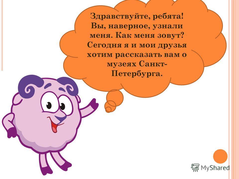 Здравствуйте, ребята! Вы, наверное, узнали меня. Как меня зовут? Сегодня я и мои друзья хотим рассказать вам о музеях Санкт- Петербурга.