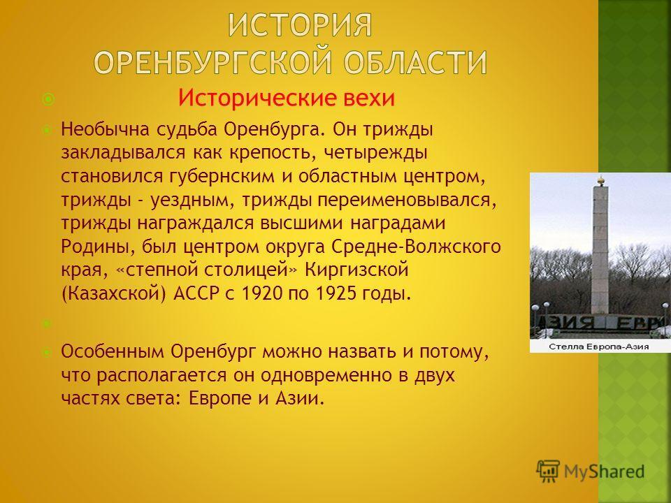 Исторические вехи Необычна судьба Оренбурга. Он трижды закладывался как крепость, четырежды становился губернским и областным центром, трижды - уездным, трижды переименовывался, трижды награждался высшими наградами Родины, был центром округа Средне-В