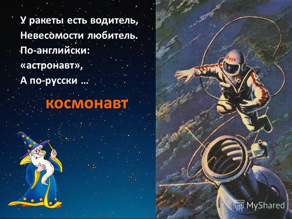 У ракеты есть водитель, Невесомости любитель. По-английски: «астронавт», А по-русски … космонавт