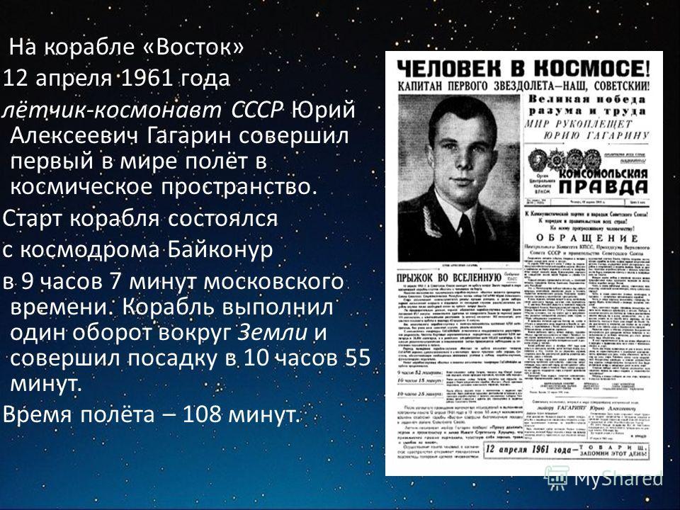 На корабле «Восток» 12 апреля 1961 года лётчик-космонавт СССР Юрий Алексеевич Гагарин совершил первый в мире полёт в космическое пространство. Старт корабля состоялся с космодрома Байконур в 9 часов 7 минут московского времени. Корабль выполнил один